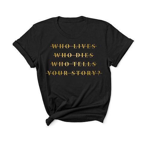 Who Lives Who Dies Who Tells Your Story? - Unisex Fit T-Shirt