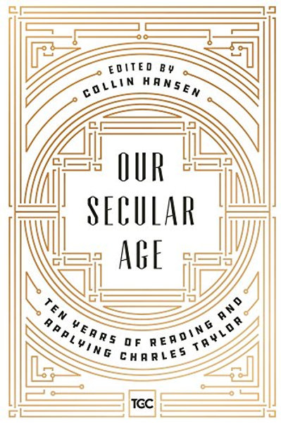 Our Secular Age: Ten Years Of Reading & Applying Charles Taylor