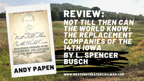Review of Not Till Then Can the World Know:  Replacement Companies of the Fourteenth Iowa Infantry