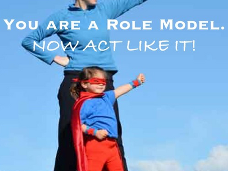 You Are a Role Model - Now Act Like It!