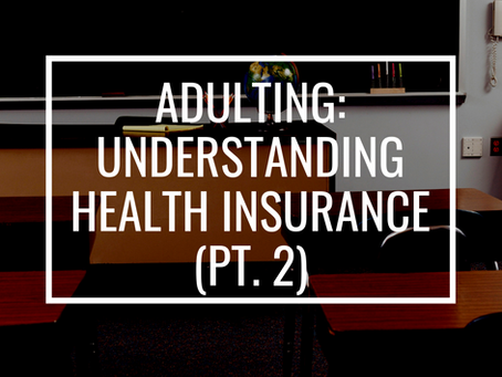 Adulting: Understanding Health Insurance (pt. 2)