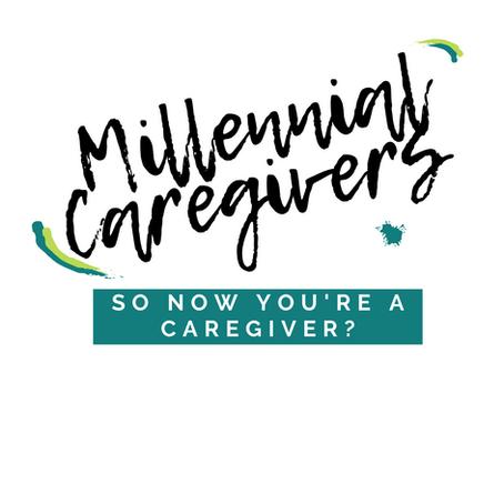 Millennial Caregivers: So now you're a caregiver?