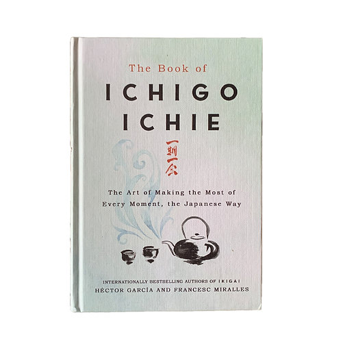 Ichigo Ichie : The Art of Making the Most of Every Moment, the Japanese Way
