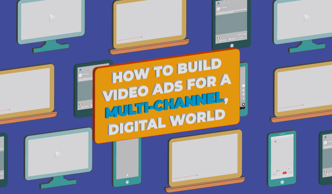 Blog   How to Build Ads for a Multi-Channel, Digital World