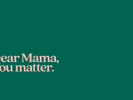 Dear Mama, you matter!