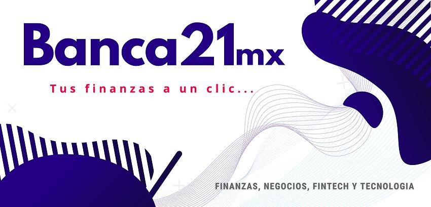 Banca21mx, Bancos, negocios, finanzas, fintech, tecnología y más