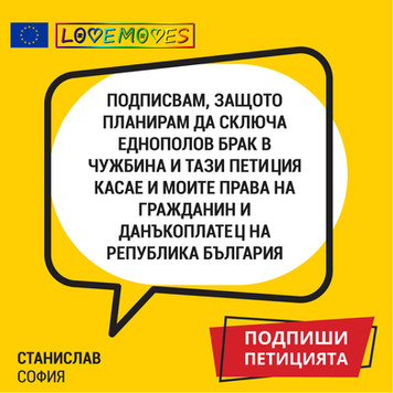 I sign the petition because I plan to marry my same-sex partner abroad and the petition is about my civil rights.  Stanislav, Sofia
