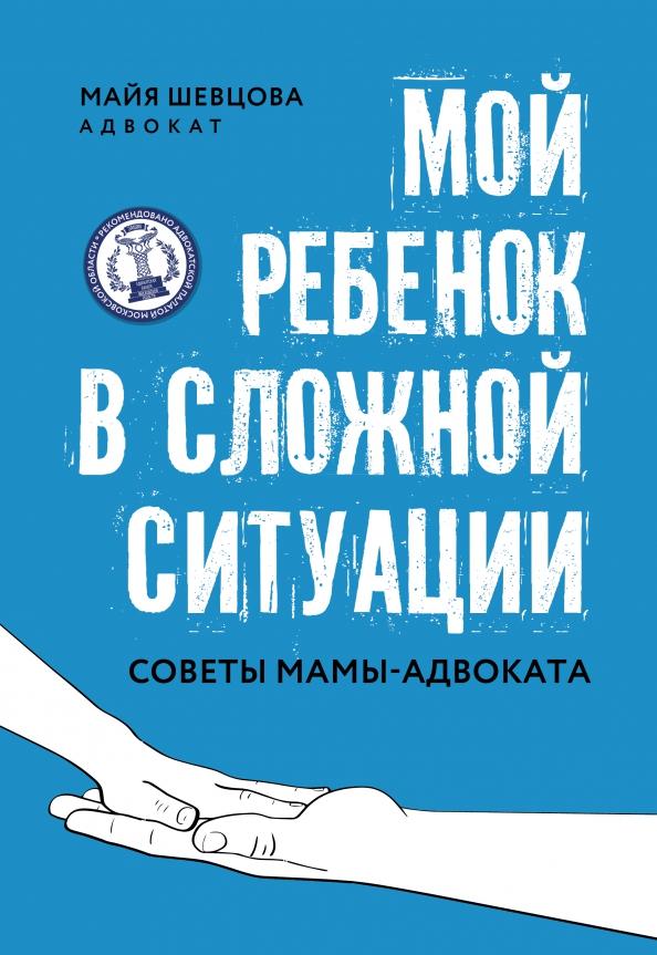 Майя Шевцова: Мой ребенок в сложной ситуации. Советы мамы-адвоката