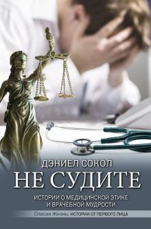 Дэниэл Сокол: Не судите. Истории о медицинской этике и врачебной мудрости