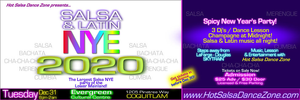 Hot Salsa Dance Zone presents: SALSA & LATIN NEW YEAR'S EVE 2020 at Evergreen Cultural Centre, 1205 Pinetree Way, Coquitlam. Tuesday December 31, 8 pm - 2 am.  Spicy New years eve party featuring all night dancing with Latin dance music including Salsa, Merengue, Bachata, Cha-cha-cha, Cumbia and more... 3 Dj's, Dance Lesson & Champagne at midnight. DRESS TO IMPRESS!!! Licensed & Free parking. Early Bird Discount tickets: More information contact (604) 725-4654 / (604) 808-2311. Visit www.HotSalsaDanceZone.com
