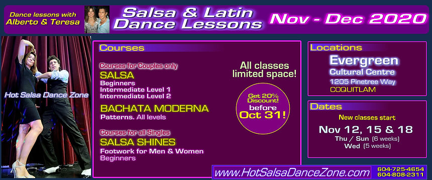 Salsa & Latin dance lessons NOV-DEC 2020. Lessons with Alberto & Teresa of Hot Salsa Dance Zone. Fun & easy dance courses: FOR COUPLES - Salsa Beginner / Salsa Intermediate Level 1 / Salsa Intermediate Level 2 / Bachata Moderna - Patterns :: COURSES FOR SINGLES: SALSA SHINES (men & women footwork) Beginners. ★ Early Bird Special: 20% discount before Oct 31! Sign up at www.HotSalsaDanceZone.com. Call for more info at 604-725-4654 / 604-808-2311!