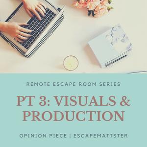 REMOTE ESCAPE ROOM, PART 3: VISUALS & PRODUCTION • Remote Escape Room Information Feature Series