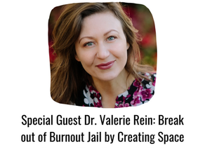 Dr. Valerie Rein: Break out of Burnout Jail by Creating Space for your Most Authentic Self