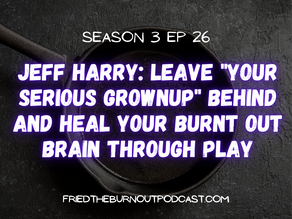 """Jeff Harry: Leave """"Your Serious Grownup"""" Behind and Heal Your Burnt Out Brain Through Play"""