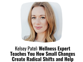Kelsey Patel: Wellness Expert Teaches You How Small Changes Create Radical Shifts and Help You Burn