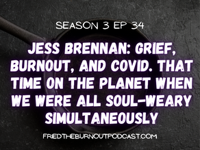 Jess Brennan: Grief, Burnout, and COVID. That Time When We Were All Soul-Weary Simultaneously