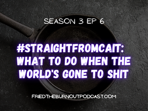 #straightfromcait: What To Do When The World's Gone To Shit