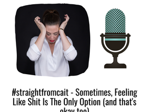 #straightfromcait: Sometimes, Feeling Like Shit Is The Only Option (and that's okay too)
