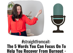 #straightfromcait: The 5 Words You Can Focus On To Help You Recover From Burnout