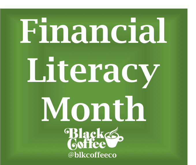 Financial Literacy Month, Black Coffee Company, Saving, Credit Cards, Student Loans, Investing, Brokerage Account, 401k, Retirement, Budgeting, Financial Wellness, Financial Coaching