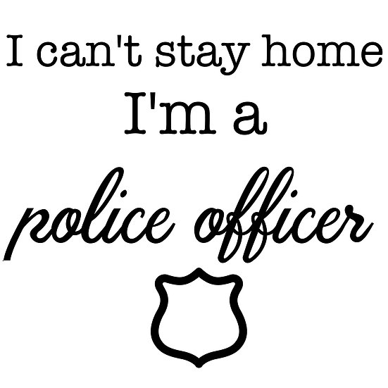 I Can't Stay Home...Police Officer