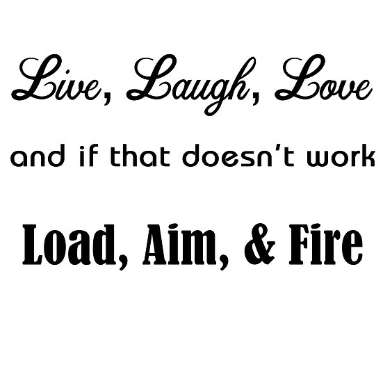 Live, Laugh, Love...Load, Aim, Fire