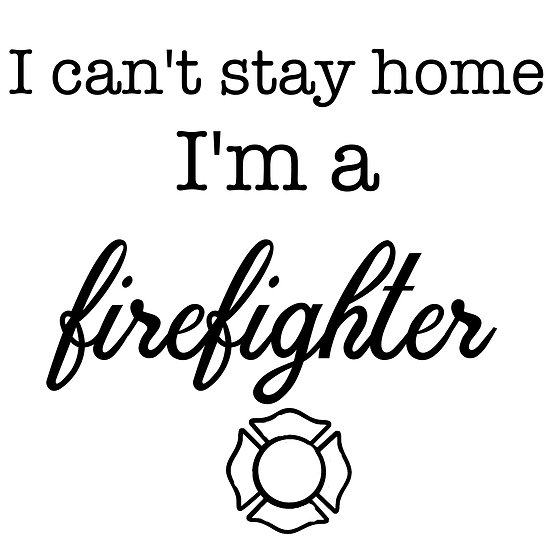 I Can't Stay Home... Firefighter