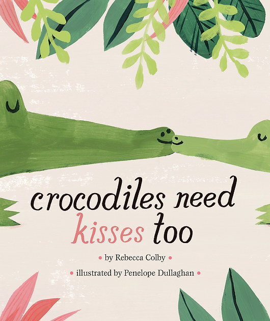 Crocodiles Need Kisses Too by Rebecca Colby and Penelope Dullaghan