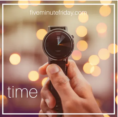 Five Minute Friday: Time