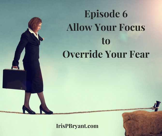 Episode 6 - Allow Your Focus to Override Your Fears