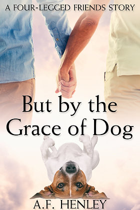 But by the Grace of Dog [Four-Legged Friends] by A.F. Henley