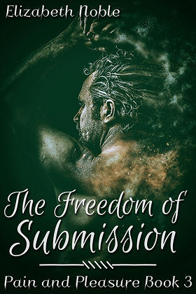 The Freedom of Submission [Pain and Pleasure Book 3] by Elizabeth Noble