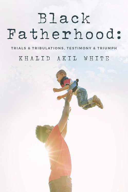 Black Fatherhood: Trials & Tribulations, Testimony & Triumph (grayscale images)