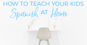 how to teach your kids Spanish at home