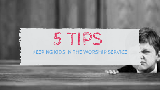 5 Tips: Keeping Kids in the Worship Service