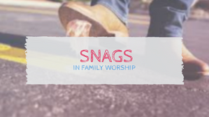 Snags in Family Worship