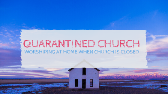 Quarantined Church: Worshiping at Home when Church is Closed