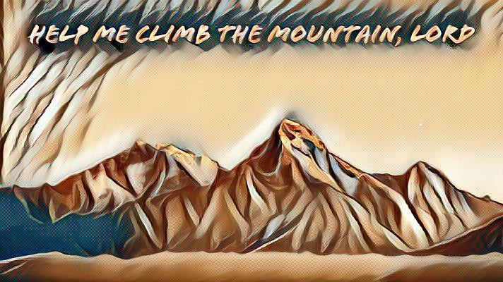Help me climb the mountain, Lord