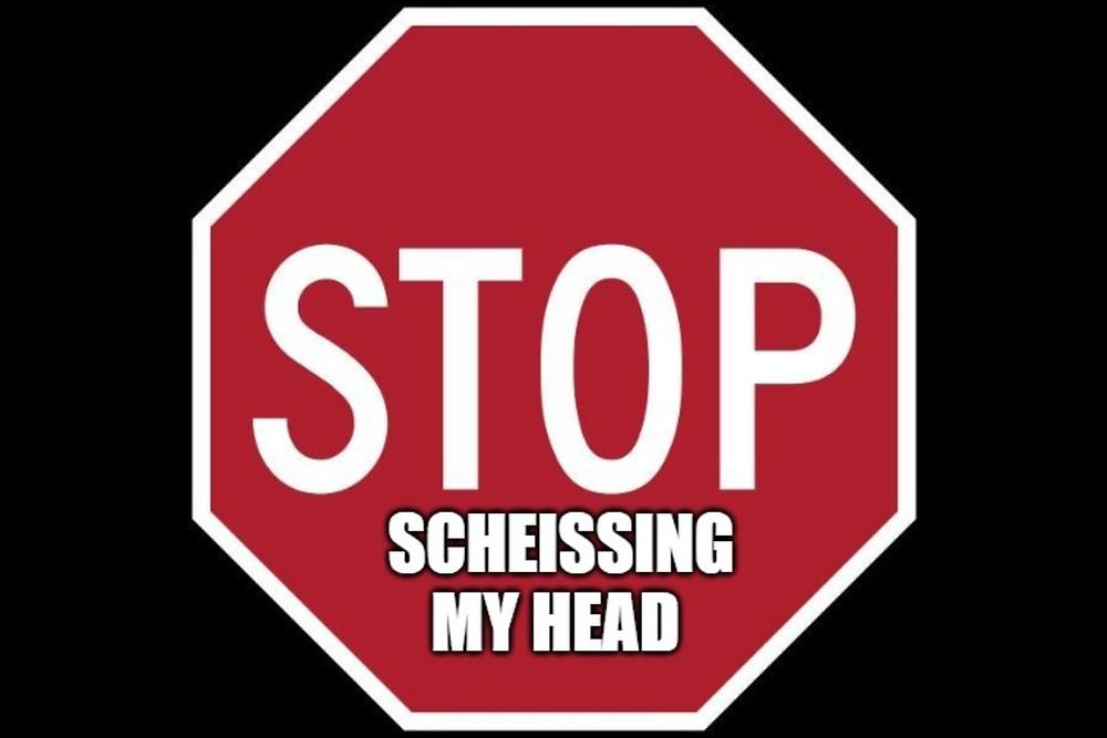 Stop scheissing my head
