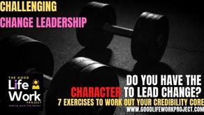 Do You Have the Character to Lead Change?  7 exercises to work out your credibility core