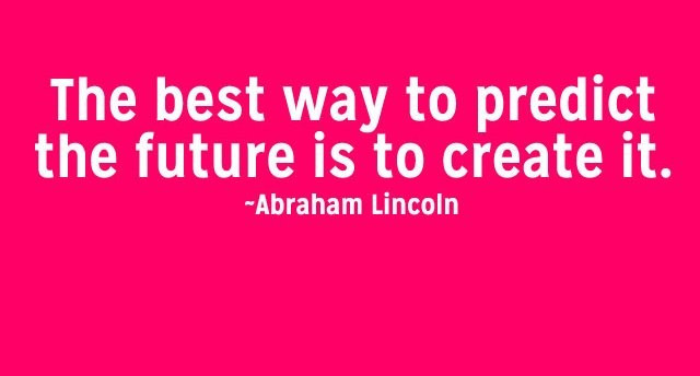 Quote from Abraham Lincoln: The best way to predict the future is to create it.