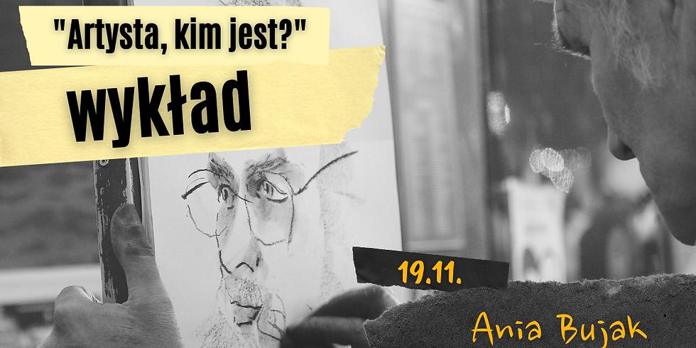 Artysta, kim jest? Mit twórcy - Ania Bujak   wykład 19.11.2021