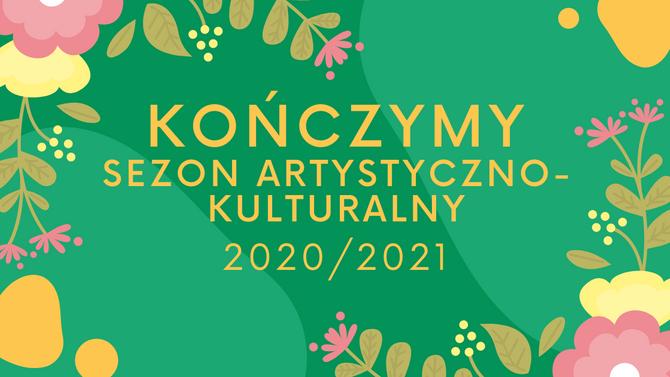 Dziękujemy za sezon artystyczno-kulturalny 2020/2021!