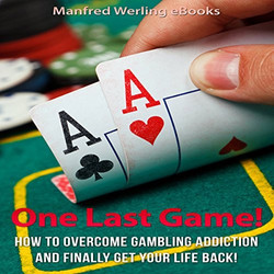 One Last Game!- How to Stop Gambling and Finally Get Your Life Back