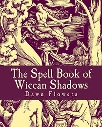 The Spell Book of Wiccan Shadows, by Dawn Flowers, a collection of Magic, Wiccan recipes, sachets, potions, salves, and more.