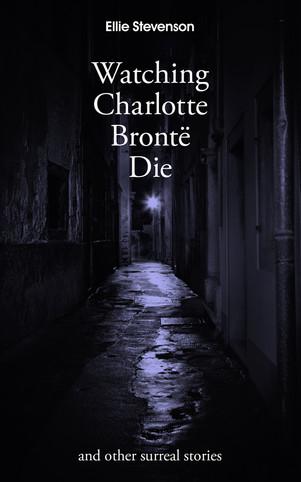Watching Charlotte Bronte Die (short stories)