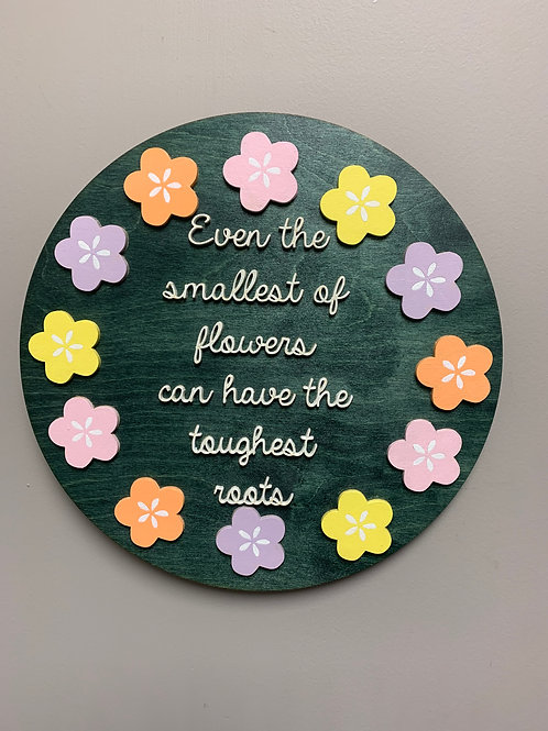 """Even the smallest flowers can have the toughest roots"" 3D round home decor sign"