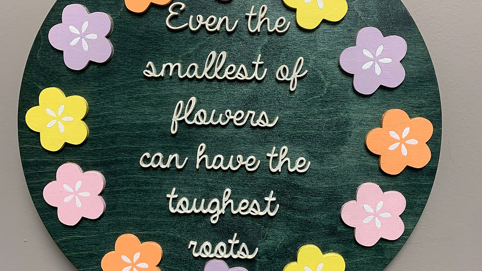 """""""Even the smallest flowers can have the toughest roots"""" 3D round home decor sign"""
