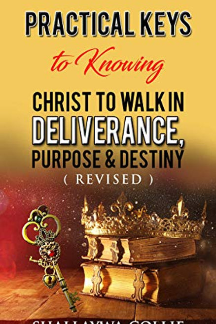 Practical Keys to Knowing Christ to Walk In Deliverance, Purpose and Destiny