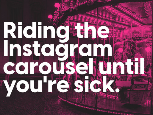 Riding the Instagram carousel until you'resick